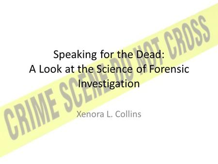 Speaking for the Dead: A Look at the Science of Forensic Investigation Xenora L. Collins.