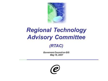 Regional Technology Advisory Committee (RTAC) Governors Council on GIS May 16, 2007.