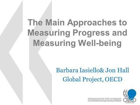 The Main Approaches to Measuring Progress and Measuring Well-being Barbara Iasiello& Jon Hall Global Project, OECD.
