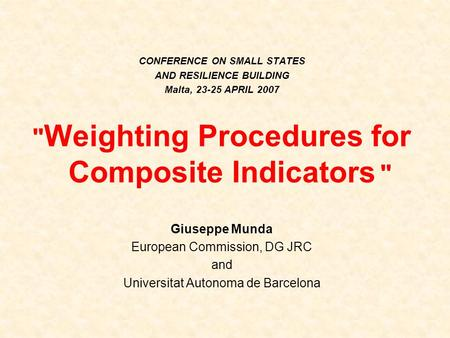 CONFERENCE ON SMALL STATES AND RESILIENCE BUILDING Malta, 23-25 APRIL 2007  Weighting Procedures for Composite Indicators  Giuseppe Munda European Commission,