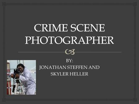 BY: JONATHAN STEFFEN AND SKYLER HELLER.   TAKE MANY PICTURES OF CRIME SCENES DISPLAYING AN ACCURATE VISUAL RECORD OF AN ACCIDENT OR CRIME SCENE.  CALLED.