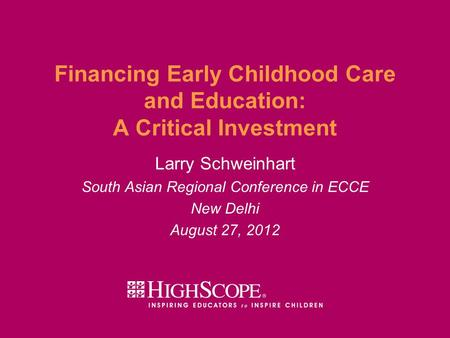 Financing Early Childhood Care and Education: A Critical Investment Larry Schweinhart South Asian Regional Conference in ECCE New Delhi August 27, 2012.