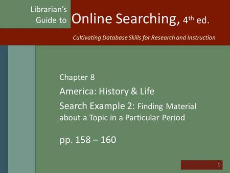 1 Online Searching, 4 th ed. Chapter 8 America: History & Life Search Example 2: Finding Material about a Topic in a Particular Period pp. 158 – 160 Librarian's.
