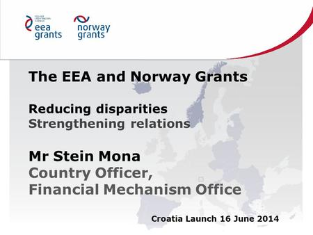 The EEA and Norway Grants Reducing disparities Strengthening relations Mr Stein Mona Country Officer, Financial Mechanism Office Croatia Launch 16 June.