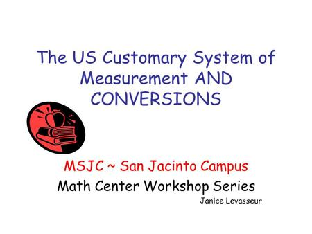 The US Customary System of Measurement AND CONVERSIONS MSJC ~ San Jacinto Campus Math Center Workshop Series Janice Levasseur.