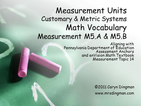 Measurement Units Customary & Metric Systems Math Vocabulary Measurement M5.A & M5.B Aligning with Pennsylvania Department of Education Assessment Anchors.