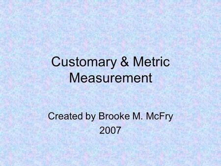 Customary & Metric Measurement Created by Brooke M. McFry 2007.