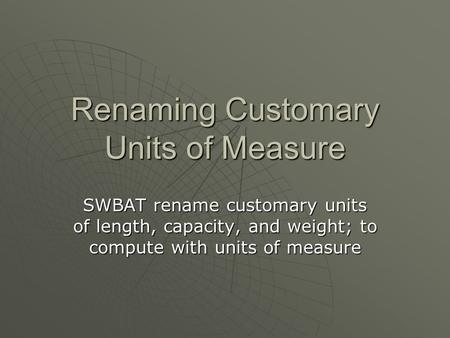 Renaming Customary Units of Measure SWBAT rename customary units of length, capacity, and weight; to compute with units of measure.