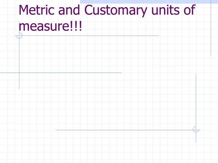Metric and Customary units of measure!!!.