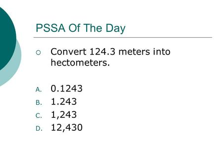 PSSA Of The Day  Convert 124.3 meters into hectometers. A. 0.1243 B. 1.243 C. 1,243 D. 12,430.