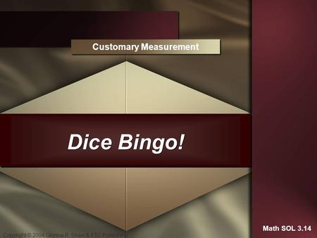 Copyright © 2004 Glenna R. Shaw & FTC Publishing Dice Bingo! Customary Measurement Math SOL 3.14.