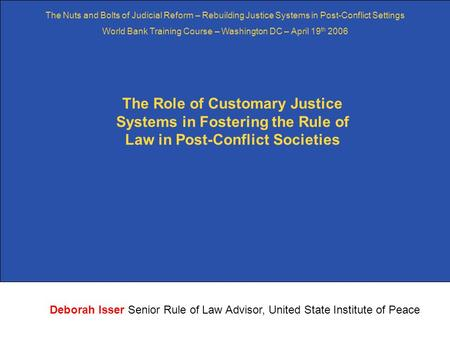 1 The Role of Customary Justice Systems in Fostering the Rule of Law in Post-Conflict Societies Deborah Isser Senior Rule of Law Advisor, United State.