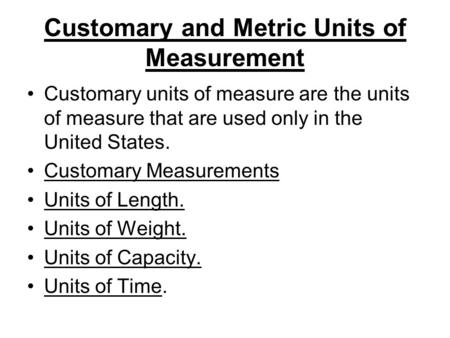 Customary and Metric Units of Measurement Customary units of measure are the units of measure that are used only in the United States. Customary Measurements.