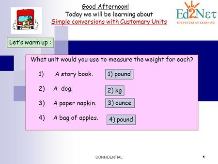 CONFIDENTIAL 1 Good Afternoon! Today we will be learning about Simple conversions with Customary Units Let's warm up : What unit would you use to measure.