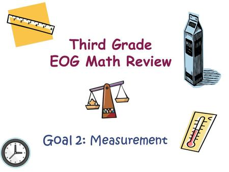 Third Grade EOG Math Review Goal 2: Measurement. There is a lot of information that you will need from Goal 2! This goal covers: –Length –Elapsed Time.