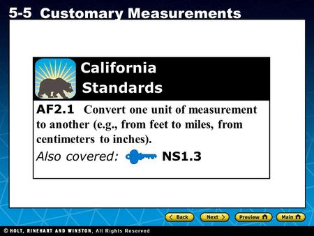 Holt CA Course 1 5-5 Customary Measurements AF2.1 Convert one unit of measurement to another (e.g., from feet to miles, from centimeters to inches). Also.