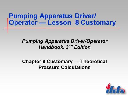 Pumping Apparatus Driver/ Operator — Lesson 8 Customary Pumping Apparatus Driver/Operator Handbook, 2 nd Edition Chapter 8 Customary — Theoretical Pressure.
