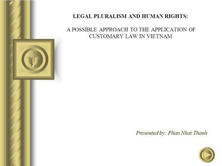 LEGAL PLURALISM AND HUMAN RIGHTS: A POSSIBLE APPROACH TO THE APPLICATION OF CUSTOMARY LAW IN VIETNAM Presented by: Phan Nhat Thanh.