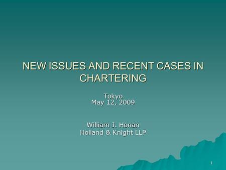 1 NEW ISSUES AND RECENT CASES IN CHARTERING Tokyo May 12, 2009 William J. Honan Holland & Knight LLP.