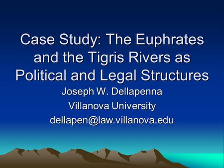 Case Study: The Euphrates and the Tigris Rivers as Political and Legal Structures Joseph W. Dellapenna Villanova University
