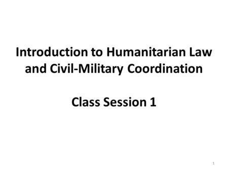 1 Introduction to Humanitarian Law and Civil-Military Coordination Class Session 1 1.