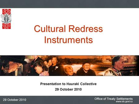 Office of Treaty Settlements www.ots.govt.nz 29 October 2010 Presentation to Hauraki Collective 29 October 2010 Cultural Redress Instruments.