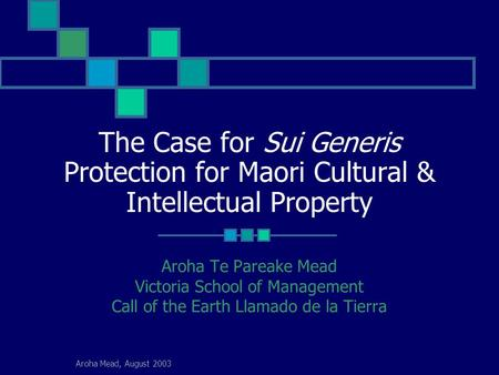 Aroha Mead, August 2003 The Case for Sui Generis Protection for Maori Cultural & Intellectual Property Aroha Te Pareake Mead Victoria School of Management.