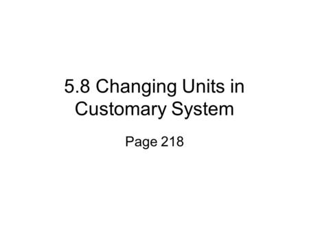 5.8 Changing Units in Customary System Page 218. Customary Units of Measure Length 12 inches= 1 foot 3 feet = 1 yard 5,280 feet = 1 mile.