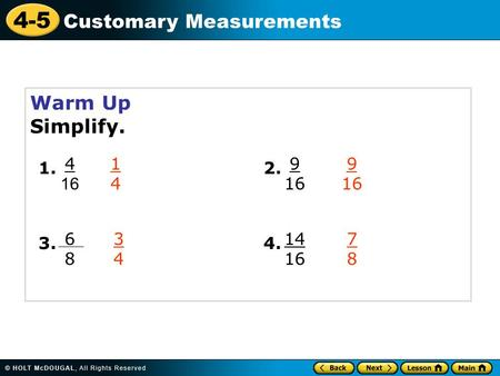 4-5 Customary Measurements Warm Up Simplify. 4 16 1. 6868 3. 9 16 2. 14 16 4. 1414 9 16 3434 7878.
