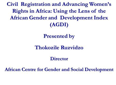Civil Registration and Advancing Women's Rights in Africa: Using the Lens of the African Gender and Development Index (AGDI) Presented by Thokozile Ruzvidzo.