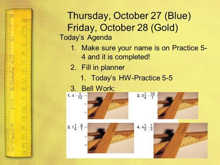 Thursday, October 27 (Blue) Friday, October 28 (Gold) Today's Agenda 1.Make sure your name is on Practice 5- 4 and it is completed! 2.Fill in planner 1.Today's.