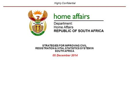 Highly Confidential 05 December 2014 STRATEGIES FOR IMPROVING CIVIL REGISTRATION & VITAL STATISTICS SYSTEM IN SOUTH AFRICA.