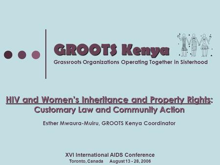 GROOTS Kenya GROOTS Kenya Grassroots Organizations Operating Together in Sisterhood HIV and Women's Inheritance and Property Rights: Customary Law and.