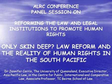 ALRC CONFERENCE PANEL SESSION ON REFORMING THE LAW AND LEGAL INSTITUTIONS TO PROMOTE HUMAN RIGHTS ONLY SKIN DEEP? LAW REFORM AND THE REALITY OF HUMAN RIGHTS.