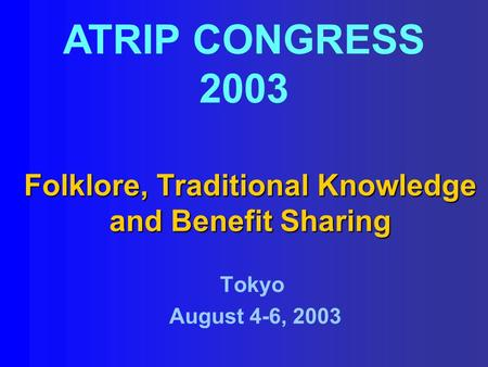 Folklore, Traditional Knowledge and Benefit Sharing ATRIP CONGRESS 2003 Tokyo August 4-6, 2003.