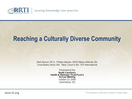 RTI International is a trade name of Research Triangle Institute www.rti.org Reaching a Culturally Diverse Community Barri Burrus, Ph.D., Phillip Graham,