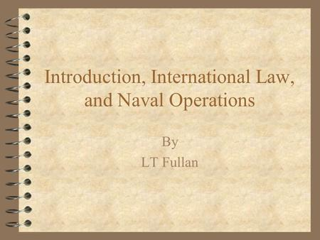 Introduction, International Law, and Naval Operations By LT Fullan.