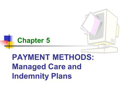 PAYMENT METHODS: Managed Care and Indemnity Plans Chapter 5.