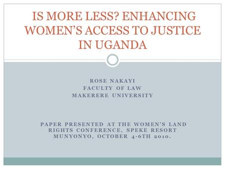 ROSE NAKAYI FACULTY OF LAW MAKERERE UNIVERSITY PAPER PRESENTED AT THE WOMEN'S LAND RIGHTS CONFERENCE, SPEKE RESORT MUNYONYO, OCTOBER 4-6TH 2010. IS MORE.