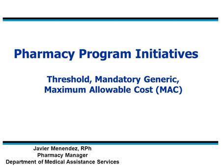 Pharmacy Program Initiatives Threshold, Mandatory Generic, Maximum Allowable Cost (MAC) Javier Menendez, RPh Pharmacy Manager Department of Medical Assistance.