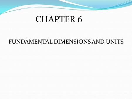 FUNDAMENTAL DIMENSIONS AND UNITS CHAPTER 6. UNITS Used to measure physical dimensions Appropriate divisions of physical dimensions to keep numbers manageable.