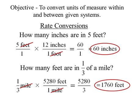 Rate Conversions How many inches are in 5 feet? Objective - To convert units of measure within and between given systems. How many feet are in of a mile?
