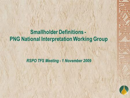 Smallholder Definitions - PNG National Interpretation Working Group RSPO TFS Meeting - 1 November 2009.