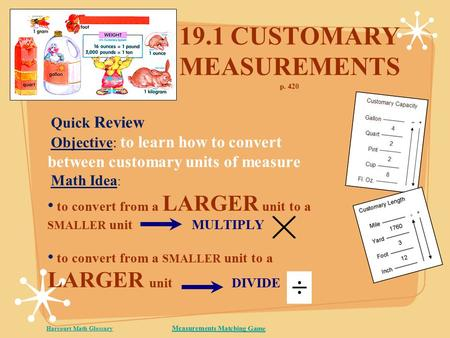 19.1 CUSTOMARY MEASUREMENTS p. 420 Quick Review Objective: to learn how to convert between customary units of measure Math Idea : to convert from a LARGER.