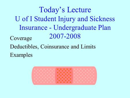 Today's Lecture U of I Student Injury and Sickness Insurance - Undergraduate Plan 2007-2008 Coverage Deductibles, Coinsurance and Limits Examples.