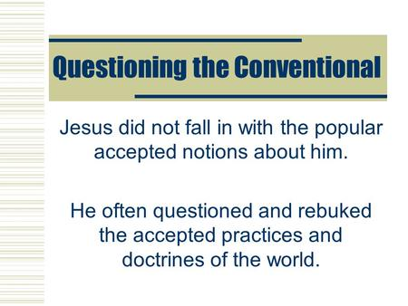 Questioning the Conventional Jesus did not fall in with the popular accepted notions about him. He often questioned and rebuked the accepted practices.