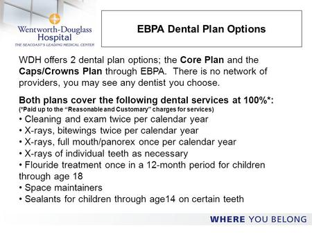 EBPA Dental Plan Options WDH offers 2 dental plan options; the Core Plan and the Caps/Crowns Plan through EBPA. There is no network of providers, you may.
