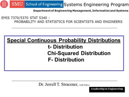 1 Special Continuous Probability Distributions t- Distribution Chi-Squared Distribution F- Distribution Dr. Jerrell T. Stracener, SAE Fellow Leadership.