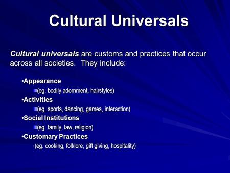 Cultural Universals Cultural universals are customs and practices that occur across all societies. They include: AppearanceAppearance (eg. bodily adornment,