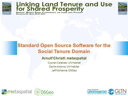 Arnulf Christl: metaspatial Cyprian Celebalo: UN Habitat Danilo Antonio: UN Habitat Jeff McKenna: OSGeo Standard Open Source Software for the Social Tenure.